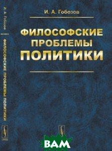Купить Философские проблемы политики, URSS, Гобозов И.А., 978-5-9710-6210-3