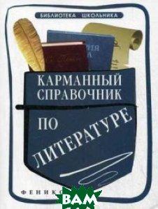 Купить Карманный справочник по литературе, ФЕНИКС, Амелина Елена Владимировна, 978-5-222-26304-4