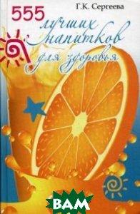 Купить 555 лучших напитков для красоты и здоровья, Книжкин дом, Сергеева Г., 978-5-370-03175-5