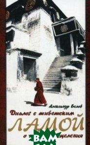 Купить Диалог с тибетским ламой о тайнах исцеления, Амрита-Русь, Белов Александр, 5-94355-536-6