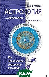 Купить Астрология. От прошлого к настоящему. Как приблизить состояние счастья?, Амрита-Русь, Мазова Е., 978-5-00053-264-5