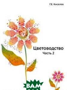 Купить Цветоводство. Часть 2, ЁЁ Медиа, Г.Е. Киселев, 978-5-8853-3938-4