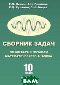 Купить Сборник задач по алгебре и началам математического анализа. 10 кл. Нелин Е.П., Роганин А.Н., Куланин Е.Д., Федин С.Н., Илекса, 978-5-89237-390-6