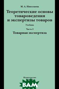 Купить Теоретические основы товароведения и экспертизы товаров. Учебник. В 2-х частях. Часть 2. Товарная экспертиза, Инфра-М, Норма, Николаева М.А., 978-5-91768-477-2
