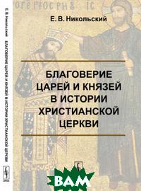 Купить Благоверие царей и князей в истории христианской церкви, URSS, Никольский Е.В., 978-5-9710-6571-5