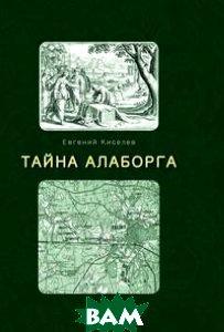 Купить Тайна Алаборга, Книга по Требованию, Евгений Киселев, 978-5-519-01782-4