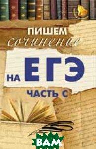 Купить Пишем сочинение на ЕГЭ. Часть С, ФЕНИКС, Е. В. Амелина, 978-5-222-23476-1