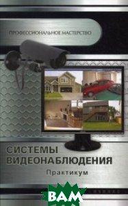 Купить Системы видеонаблюдения. Практикум, ФЕНИКС, Кашкаров Андрей Петрович, 978-5-222-22579-0