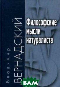 Купить Философские мысли натуралиста, АКАДЕМИЧЕСКИЙ ПРОЕКТ, Вернадский Владимир Иванович, 978-5-8291-1614-9