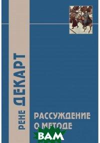 Рассуждение о методе и другие философские работы, АКАДЕМИЧЕСКИЙ ПРОЕКТ, Декарт Р., 978-5-8291-2347-5  - купить со скидкой
