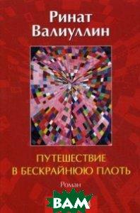 Купить Путешествие в бескрайнюю плоть, Антология, Валиуллин Ринат Рифович, 978-5-94962-258-2