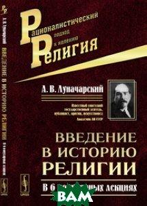 Купить Введение в историю религии. В 6 популярных лекциях, Либроком, Луначарский А.В., 978-5-397-04554-4