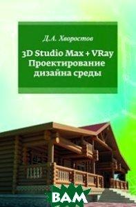3D Studio Max + VRay. Проектирование дизайна среды: Учебное пособие, Инфра-М, Форум, Хворостов Д.А., 978-5-00091-515-8  - купить со скидкой