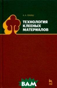 Купить Технология клееных материалов. Учебное пособие, Лань, Лукаш Александр Андреевич, 978-5-8114-1687-5