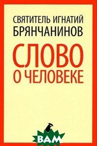 Купить Слово о человеке, ЛЕНИЗДАТ, Святитель Игнатий (Брянчанинов), 978-5-4453-0637-5