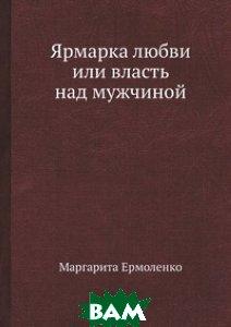 Купить Ярмарка любви или власть над мужчиной, Нобель Пресс, Маргарита Ермоленко, 978-5-519-02652-9