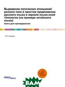 Купить Выражение логических отношений разного типа в простом предложении русского языка в зеркале языка иной типологии (на примере китайского языка), Нобель Пресс, И.И. Акимова, 978-5-458-77762-9