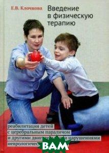 Введение в физическую терапию. Реабилитация детей с церебральным параличем и другими двигательными нарушениями неврологической природы. Руководство, Теревинф, Клочкова Екатарина Викторовна, 978-5-4212-0191-5  - купить со скидкой