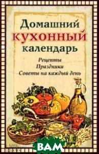 Домашний кухонный календарь. Рецепты, праздники, советы на каждый день