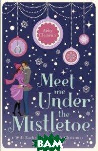 Купить Meet Me Under the Mistletoe, Quercus/MacLehose Press, Clements Abby, 978-1-78087-662-7