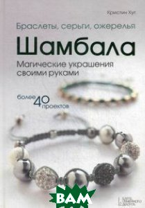 Браслеты, серьги, ожерелья Шамбала. Магические украшения своими руками. Более 40 проектов. Руководство