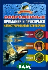 Современные приманки и прикормки. Иллюстрированный справочник: виды рыб, наживки, насадки
