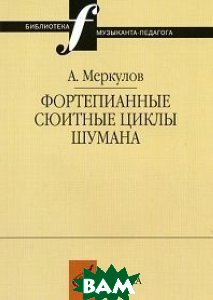 Купить Фортепианные сюитные циклы Шумана, Музыка, Меркулов А.М., 5-7140-0223-7