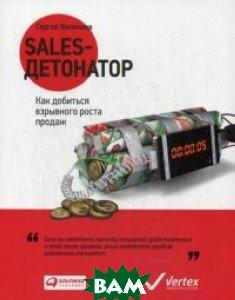 Купить Sales-детонатор. Как добиться взрывного роста продаж, Альпина Паблишер, Филиппов Сергей Алексеевич, 978-5-9614-6364-4