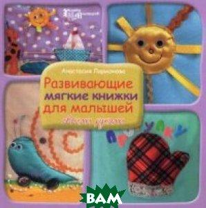 Купить Развивающие мягкие книжки для малышей своими руками, ФЕНИКС, Ларионова Анастасия, 978-5-222-23633-8