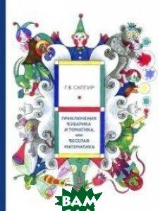 Купить Приключения Кубарика и Томатика, или Веселая математика, Розовый жираф, Сапгир Генрих Вениаминович, 978-5-4370-0129-5