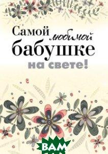 Самой любимой бабушке на свете!, ЭКСМО, Епифанова О., 978-5-699-76171-5  - купить со скидкой