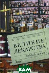 Купить Великие лекарства. В борьбе за жизнь, Альпина Нон-фикшн, Дорофеев Владислав Юрьевич, 978-5-91671-379-4