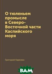 Купить О тюленьем промысле в Северо-Восточной части Каспийского моря, Книга по Требованию, Григорий Карелин, 978-5-519-15388-1