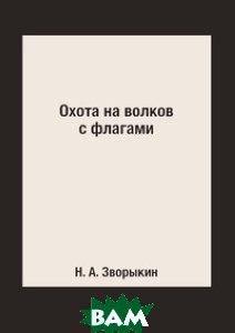 Купить Охота на волков с флагами, Книга по Требованию, Н. А. Зворыкин, 978-5-519-15369-0