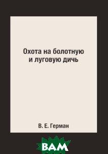 Купить Охота на болотную и луговую дичь, Книга по Требованию, В. Е. Герман, 978-5-519-15364-5