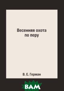 Купить Весенняя охота по перу, Книга по Требованию, В. Е. Герман, 978-5-519-15363-8
