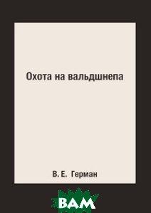 Купить Охота на вальдшнепа, Книга по Требованию, В. Е. Герман, 978-5-519-15362-1
