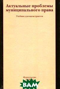 Актуальные проблемы муниципального права. Учебник для магистрантов. Гриф МО РФ
