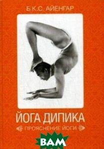 Купить Йога Дипика. Прояснение йоги, Альпина Нон-фикшн, Айенгар Б.К.С., 978-5-91671-908-6
