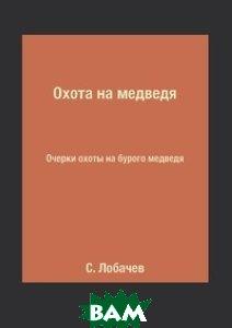 Купить Охота на медведя, Книга по Требованию, С. Лобачев, 978-5-519-16026-1