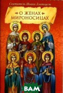 Купить О женах мироносицах. Святитель Иоанн Златоуст, Сибирская Благозвонница, 978-5-91362-930-2