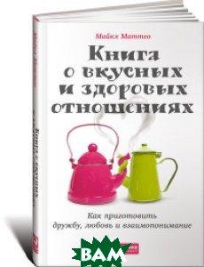 Купить Книга о вкусных и здоровых отношениях. Как приготовить дружбу, любовь и взаимопонимание, Альпина Паблишер, Маттео Майкл, 978-5-9614-5003-3