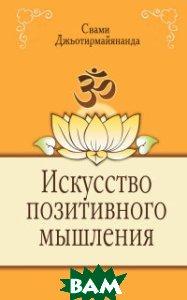 Купить Искусство позитивного мышления, Амрита-Русь, Свами Джьотирмайянанда, 978-5-00053-611-7