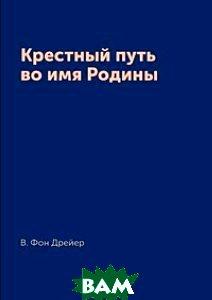 Купить Крестный путь во имя Родины, Архив русской эмиграции, В. Фон Дрейер, 978-5-519-19217-0
