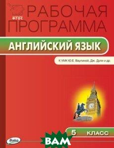 Купить Английский язык. 5 класс. Рабочая программа к УМК Ю. Е. Ваулиной, Дж. Дули, ВАКО, 978-5-408-02096-6
