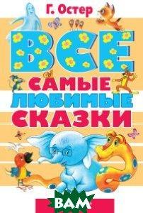 Купить Все самые любимые сказки, АСТ, Остер Григорий Бенционович, 978-5-17-089092-7