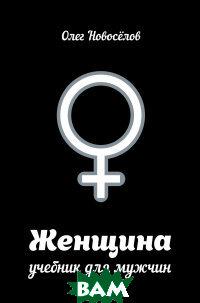 Купить Женщина. Учебник для мужчин, АСТ, Новоселов Олег, 978-5-17-089285-3