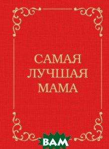 Купить Самая лучшая мама, ЭКСМО, Сирота Э.Л., 978-5-699-78748-7