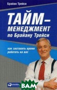 Купить Тайм-менеджмент по Брайану Трейси. Как заставить время работать на вас, Альпина Паблишер, Трейси Брайан, 978-5-9614-6917-2