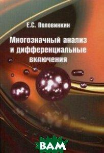 Купить Многозначный анализ и дифференциальные включения, Физматлит, Половинкин Евгений Сергеевич, 978-5-9221-1594-0